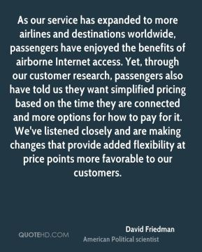 As our service has expanded to more airlines and destinations worldwide, passengers have enjoyed the benefits of airborne Internet access. Yet, through our customer research, passengers also have told us they want simplified pricing based on the time they are connected and more options for how to pay for it. We've listened closely and are making changes that provide added flexibility at price points more favorable to our customers.