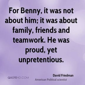 For Benny, it was not about him; it was about family, friends and teamwork. He was proud, yet unpretentious.