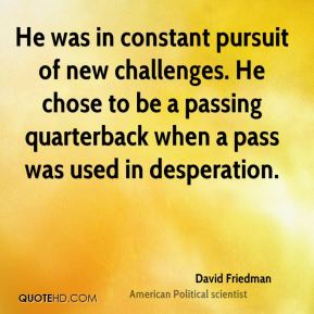 He was in constant pursuit of new challenges. He chose to be a passing quarterback when a pass was used in desperation.