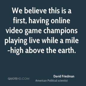 David Friedman - We believe this is a first, having online video game champions playing live while a mile-high above the earth.
