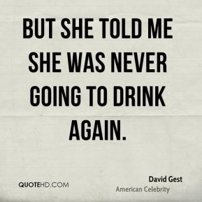 But she told me she was never going to drink again.