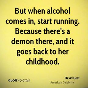 David Gest - But when alcohol comes in, start running. Because there's a demon there, and it goes back to her childhood.