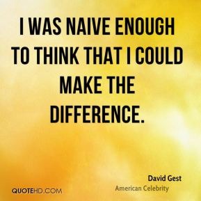 I was naive enough to think that I could make the difference.
