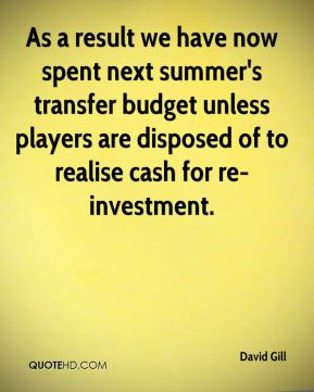 David Gill - As a result we have now spent next summer's transfer budget unless players are disposed of to realise cash for re-investment.