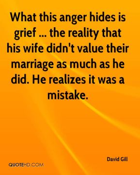 What this anger hides is grief ... the reality that his wife didn't value their marriage as much as he did. He realizes it was a mistake.