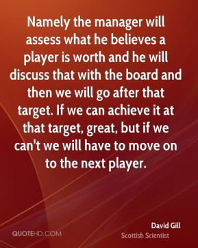 Namely the manager will assess what he believes a player is worth and he will discuss that with the board and then we will go after that target. If we can achieve it at that target, great, but if we can't we will have to move on to the next player.