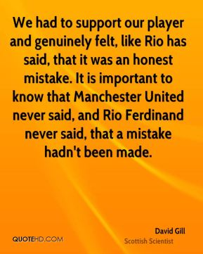We had to support our player and genuinely felt, like Rio has said, that it was an honest mistake. It is important to know that Manchester United never said, and Rio Ferdinand never said, that a mistake hadn't been made.
