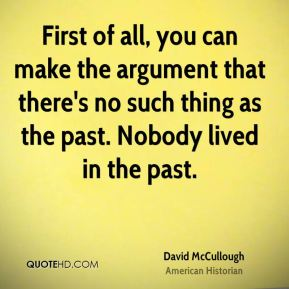 First of all, you can make the argument that there's no such thing as the past. Nobody lived in the past.