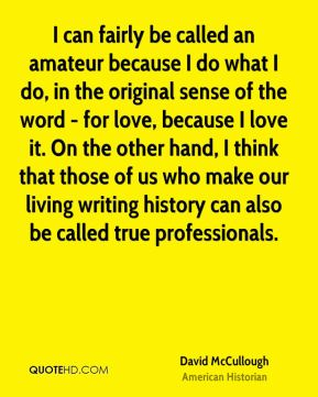 David McCullough - I can fairly be called an amateur because I do what I do, in the original sense of the word - for love, because I love it. On the other hand, I think that those of us who make our living writing history can also be called true professionals.