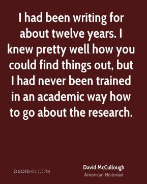 David McCullough - I had been writing for about twelve years. I knew pretty well how you could find things out, but I had never been trained in an academic way how to go about the research.
