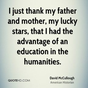 I just thank my father and mother, my lucky stars, that I had the advantage of an education in the humanities.