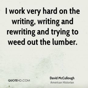 David McCullough - I work very hard on the writing, writing and rewriting and trying to weed out the lumber.