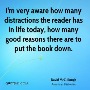 David McCullough - I'm very aware how many distractions the reader has in life today, how many good reasons there are to put the book down.