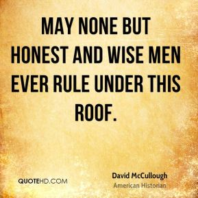 May none but honest and wise men ever rule under this roof.