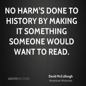 David McCullough - No harm's done to history by making it something someone would want to read.