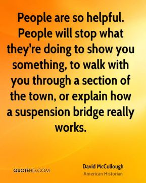 David McCullough - People are so helpful. People will stop what they're doing to show you something, to walk with you through a section of the town, or explain how a suspension bridge really works.