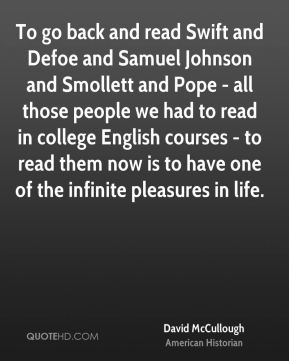 To go back and read Swift and Defoe and Samuel Johnson and Smollett and Pope - all those people we had to read in college English courses - to read them now is to have one of the infinite pleasures in life.