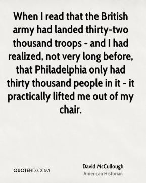 David McCullough - When I read that the British army had landed thirty-two thousand troops - and I had realized, not very long before, that Philadelphia only had thirty thousand people in it - it practically lifted me out of my chair.
