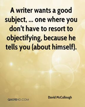 A writer wants a good subject, ... one where you don't have to resort to objectifying, because he tells you (about himself).