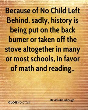 Because of No Child Left Behind, sadly, history is being put on the back burner or taken off the stove altogether in many or most schools, in favor of math and reading.