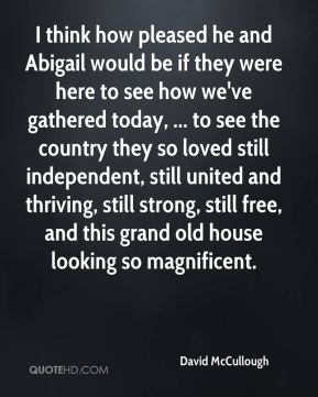 I think how pleased he and Abigail would be if they were here to see how we've gathered today, ... to see the country they so loved still independent, still united and thriving, still strong, still free, and this grand old house looking so magnificent.