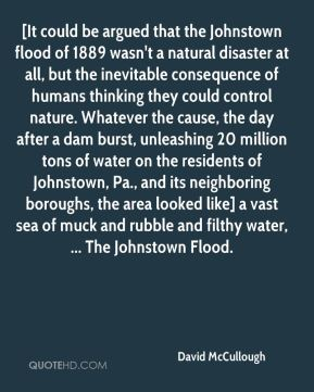 David McCullough - [It could be argued that the Johnstown flood of 1889 wasn't a natural disaster at all, but the inevitable consequence of humans thinking they could control nature. Whatever the cause, the day after a dam burst, unleashing 20 million tons of water on the residents of Johnstown, Pa., and its neighboring boroughs, the area looked like] a vast sea of muck and rubble and filthy water, ... The Johnstown Flood.
