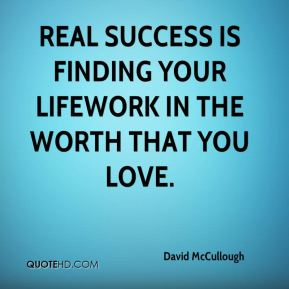Real success is finding your lifework in the worth that you love.