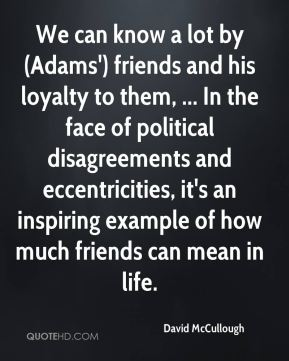 David McCullough - We can know a lot by (Adams') friends and his loyalty to them, ... In the face of political disagreements and eccentricities, it's an inspiring example of how much friends can mean in life.