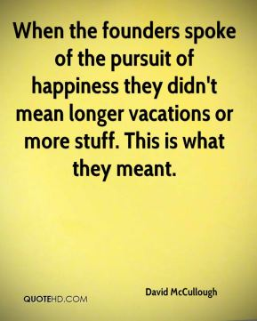 When the founders spoke of the pursuit of happiness they didn't mean longer vacations or more stuff. This is what they meant.