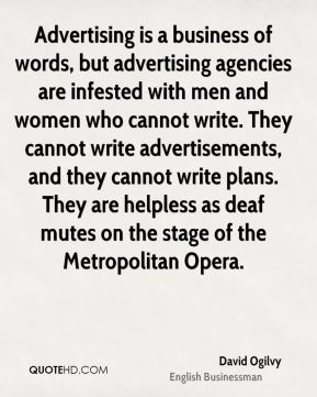 David Ogilvy - Advertising is a business of words, but advertising agencies are infested with men and women who cannot write. They cannot write advertisements, and they cannot write plans. They are helpless as deaf mutes on the stage of the Metropolitan Opera.