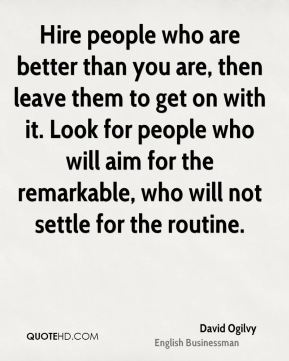 David Ogilvy - Hire people who are better than you are, then leave them to get on with it. Look for people who will aim for the remarkable, who will not settle for the routine.
