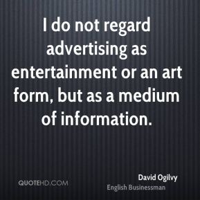 I do not regard advertising as entertainment or an art form, but as a medium of information.