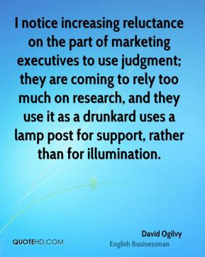 I notice increasing reluctance on the part of marketing executives to use judgment; they are coming to rely too much on research, and they use it as a drunkard uses a lamp post for support, rather than for illumination.