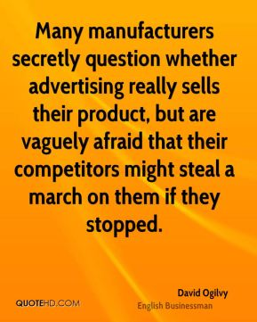 David Ogilvy - Many manufacturers secretly question whether advertising really sells their product, but are vaguely afraid that their competitors might steal a march on them if they stopped.