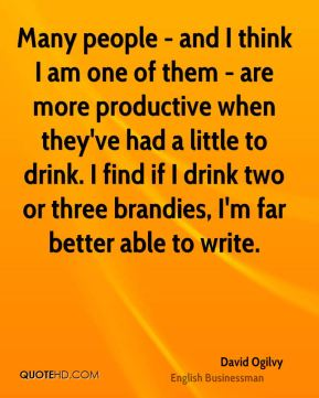 Many people - and I think I am one of them - are more productive when they've had a little to drink. I find if I drink two or three brandies, I'm far better able to write.