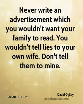 Never write an advertisement which you wouldn't want your family to read. You wouldn't tell lies to your own wife. Don't tell them to mine.
