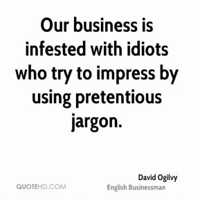 David Ogilvy - Our business is infested with idiots who try to impress by using pretentious jargon.