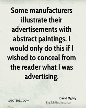 David Ogilvy - Some manufacturers illustrate their advertisements with abstract paintings. I would only do this if I wished to conceal from the reader what I was advertising.