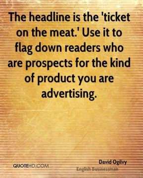 David Ogilvy - The headline is the 'ticket on the meat.' Use it to flag down readers who are prospects for the kind of product you are advertising.