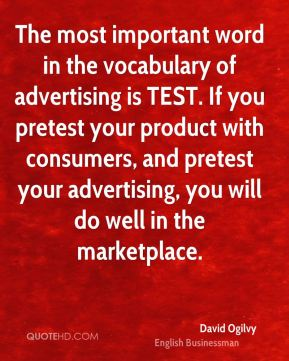 The most important word in the vocabulary of advertising is TEST. If you pretest your product with consumers, and pretest your advertising, you will do well in the marketplace.
