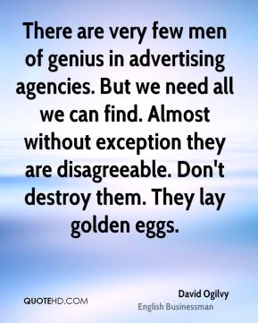 David Ogilvy - There are very few men of genius in advertising agencies. But we need all we can find. Almost without exception they are disagreeable. Don't destroy them. They lay golden eggs.