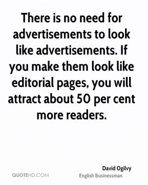 David Ogilvy - There is no need for advertisements to look like advertisements. If you make them look like editorial pages, you will attract about 50 per cent more readers.