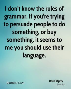 David Ogilvy - I don't know the rules of grammar. If you're trying to persuade people to do something, or buy something, it seems to me you should use their language.