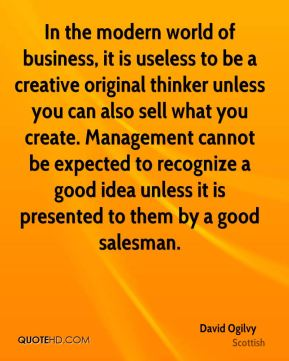 In the modern world of business, it is useless to be a creative original thinker unless you can also sell what you create. Management cannot be expected to recognize a good idea unless it is presented to them by a good salesman.