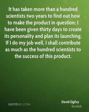It has taken more than a hundred scientists two years to find out how to make the product in question; I have been given thirty days to create its personality and plan its launching. If I do my job well, I shall contribute as much as the hundred scientists to the success of this product.