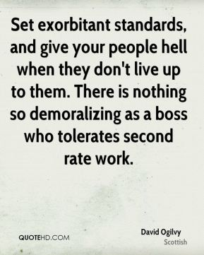David Ogilvy - Set exorbitant standards, and give your people hell when they don't live up to them. There is nothing so demoralizing as a boss who tolerates second rate work.