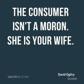 The consumer isn't a moron. She is your wife.