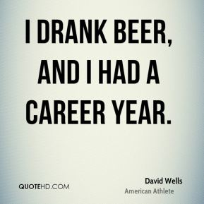 I drank beer, and I had a career year.
