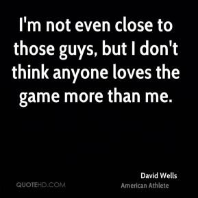 David Wells - I'm not even close to those guys, but I don't think anyone loves the game more than me.
