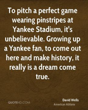 To pitch a perfect game wearing pinstripes at Yankee Stadium, it's unbelievable. Growing up a Yankee fan, to come out here and make history, it really is a dream come true.